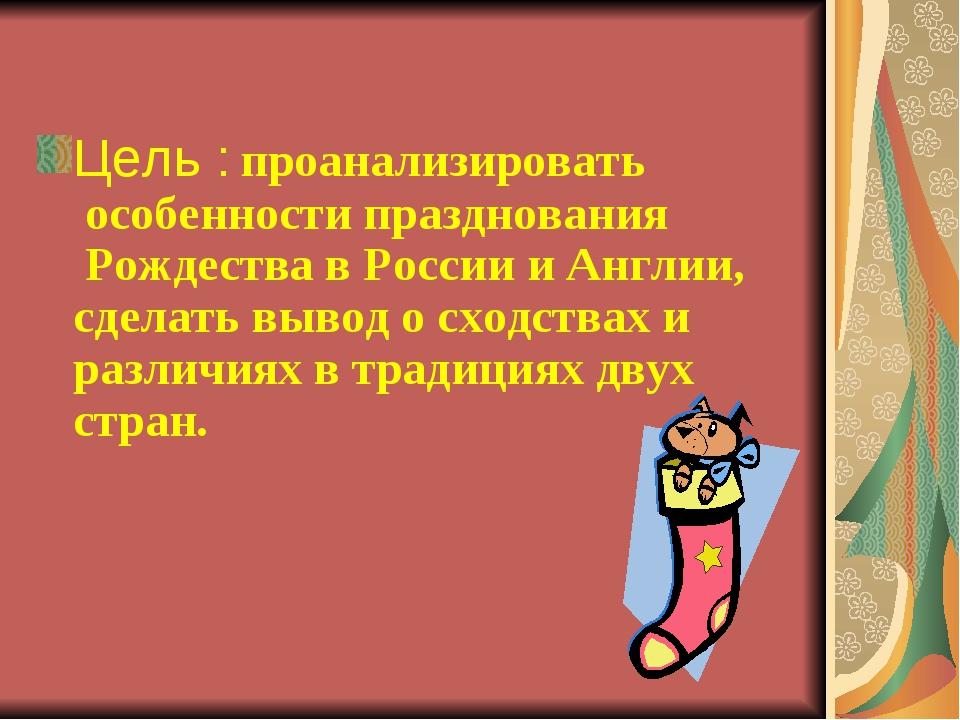 Цель : проанализировать особенности празднования Рождества в России и Англ...