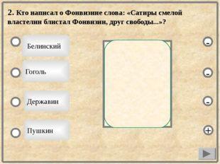 2. Кто написал о Фонвизине слова: «Сатиры смелой властелин блистал Фонвизин,
