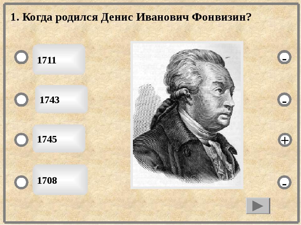 1. Когда родился Денис Иванович Фонвизин? 1711 1743 1745 1708 - - + -