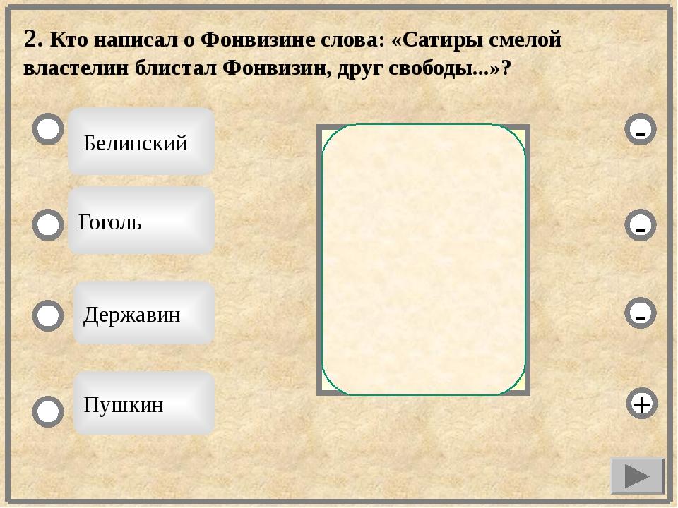 2. Кто написал о Фонвизине слова: «Сатиры смелой властелин блистал Фонвизин,...