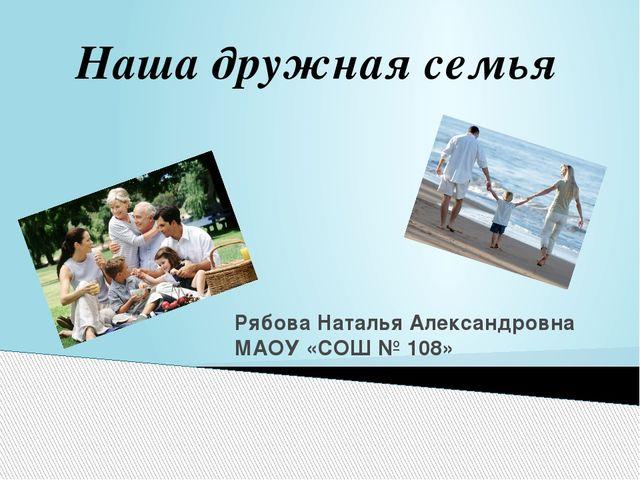 Рябова Наталья Александровна МАОУ «СОШ № 108» Наша дружная семья
