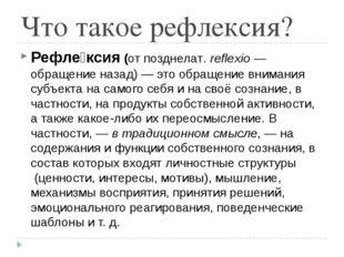 Что такое рефлексия? Рефле́ксия(отпозднелат.reflexio— обращение назад) —