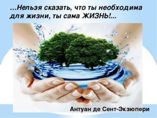 …Нельзя сказать, что ты необходима для жизни, ты сама ЖИЗНЬ!... Антуан де Сен