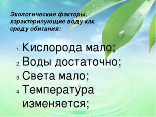 Экологические факторы, характеризующие воду как среду обитания: Кислорода мал