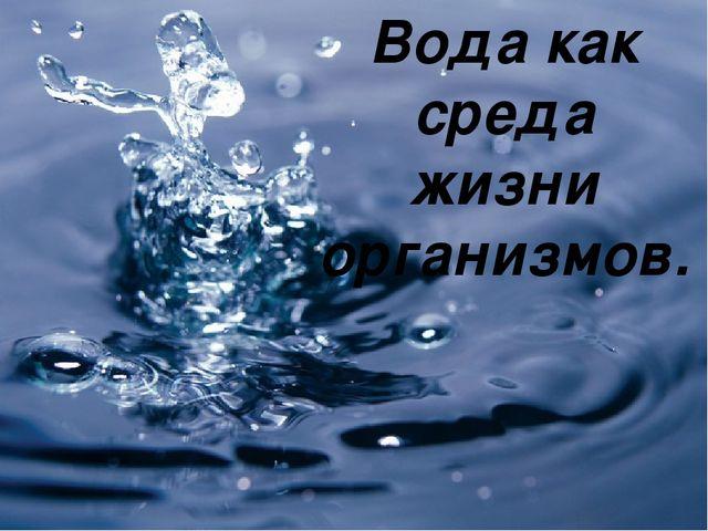 Вода как среда жизни организмов.