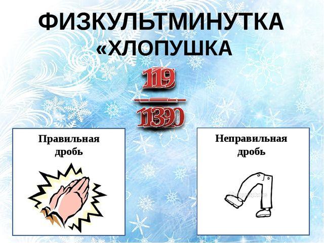 ФИЗКУЛЬТМИНУТКА «ХЛОПУШКА» Неправильная дробь Правильная дробь