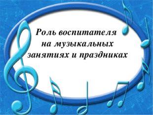Роль воспитателя на музыкальных занятиях и праздниках