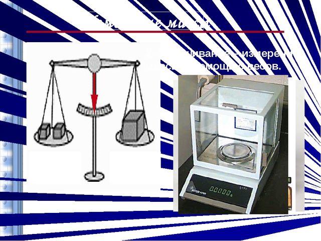 Измерение массы 2. Взвешивание – измерение массы с помощью весов.