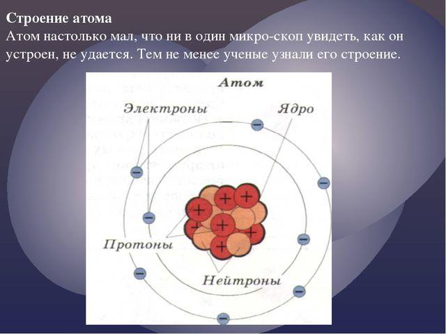 Строение атома Атом настолько мал, что ни в один микроскоп увидеть, как он у...