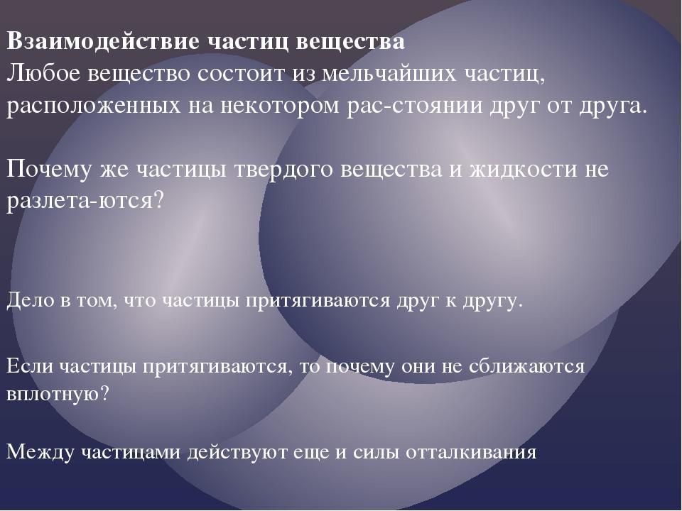 Взаимодействие частиц вещества Любое вещество состоит из мельчайших частиц, р...