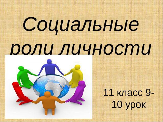 Социальные роли личности 11 класс 9-10 урок