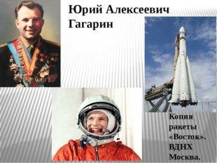 Юрий Алексеевич Гагарин Копия ракеты «Восток». ВДНХ Москва.