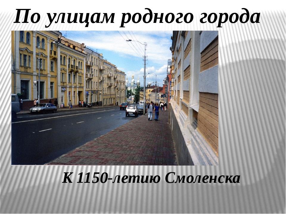 По улицам родного города  К 1150-летию Смоленска