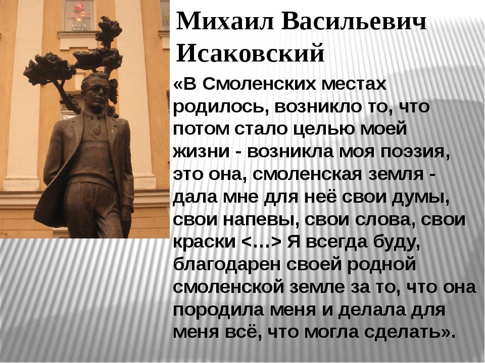 Михаил Васильевич Исаковский «В Смоленских местах родилось, возникло то, что...