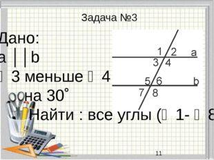 Задача №3 Дано: a ││b ∠3 меньше ∠4 на 30˚ Найти : все углы (∠1- ∠8)