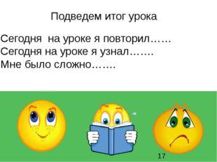 Сегодня на уроке я повторил…… Сегодня на уроке я узнал……. Мне было сложно…….