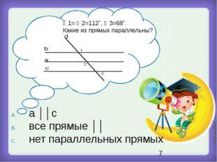 ∠1= ∠2=112˚, ∠3=68˚. Какие из прямых параллельны? a ││c все прямые ││ нет па