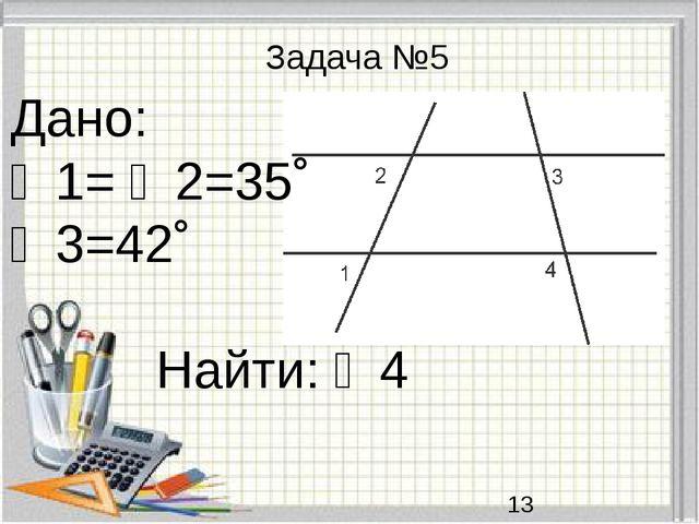 Задача №5 Дано: ∠1= ∠2=35˚ ∠3=42˚ Найти: ∠4