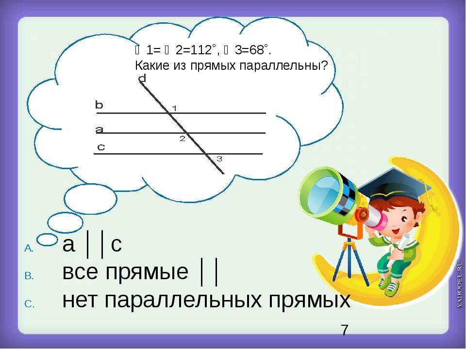 ∠1= ∠2=112˚, ∠3=68˚. Какие из прямых параллельны? a ││c все прямые ││ нет па...