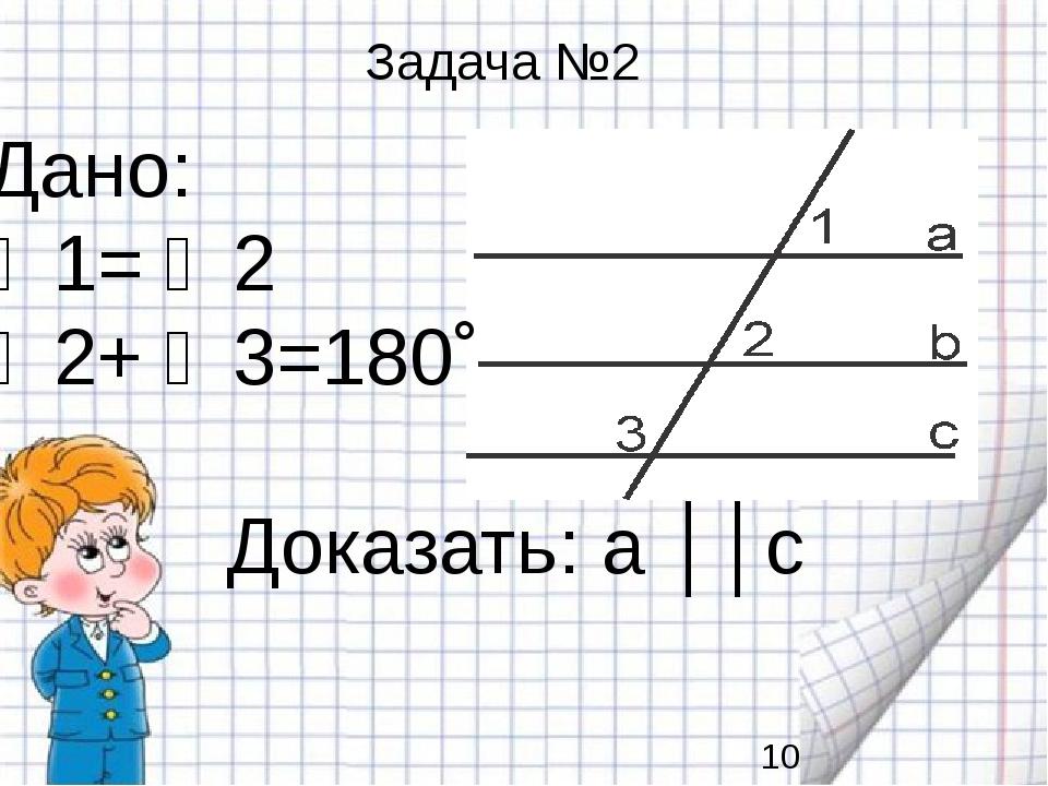 Дано: ∠1= ∠2 ∠2+ ∠3=180˚ Доказать: a ││c Задача №2