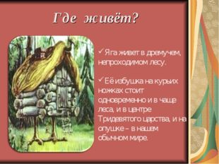 Где живёт? Яга живет в дремучем, непроходимом лесу. Её избушка на курьих ножк