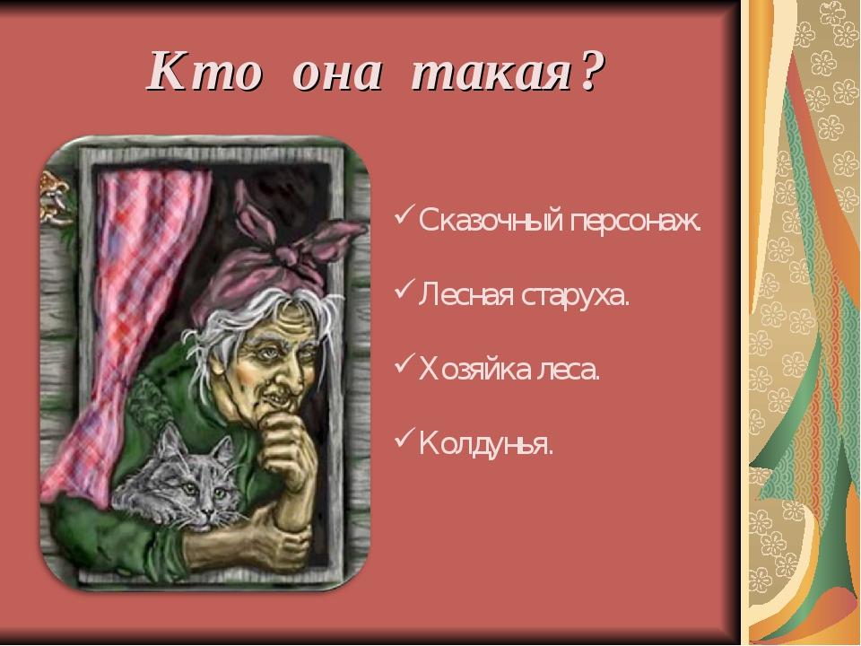 Кто она такая? Сказочный персонаж. Лесная старуха. Хозяйка леса. Колдунья.