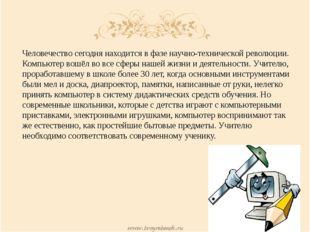 Человечество сегодня находится в фазе научно-технической революции. Компьютер