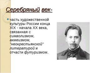 Серебряный век- часть художественной культуры России конца XIX - начала XX ве