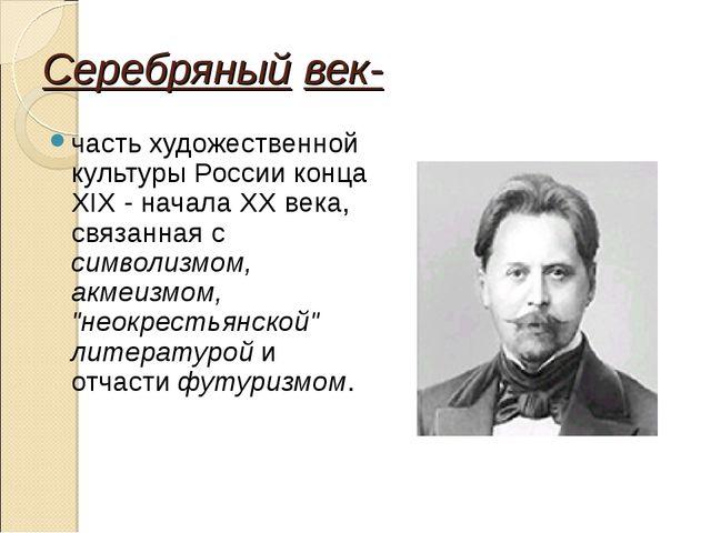 Серебряный век- часть художественной культуры России конца XIX - начала XX ве...