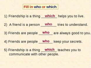 Fill in who or which: Friendship is a thing ________ helps you to live. 2) A