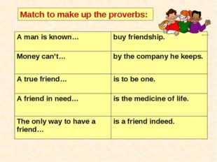 Match to make up the proverbs: A man is known… 	buy friendship. Money can't…