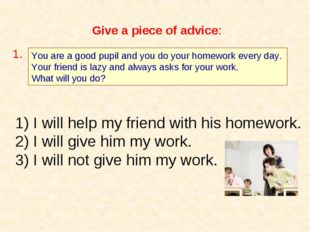 Give a piece of advice: You are a good pupil and you do your homework every d