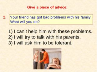 Your friend has got bad problems with his family. What will you do? 2. I can'