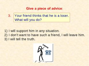Your friend thinks that he is a loser. What will you do? 3. I will support hi