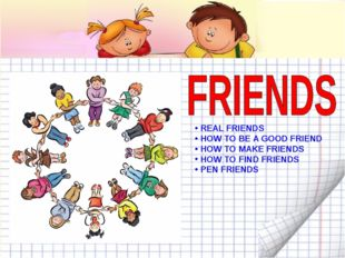 REAL FRIENDS HOW TO BE A GOOD FRIEND HOW TO MAKE FRIENDS HOW TO FIND FRIENDS