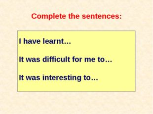 Complete the sentences: I have learnt… It was difficult for me to… It was int