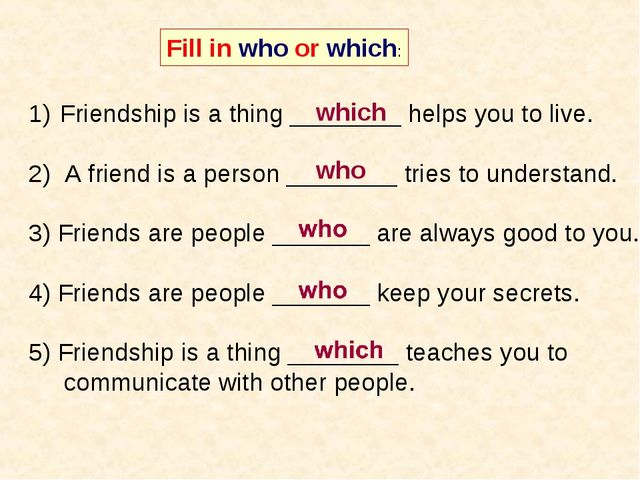 Fill in who or which: Friendship is a thing ________ helps you to live. 2) A...