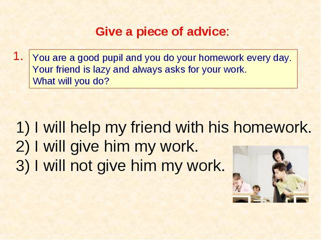 Give a piece of advice: You are a good pupil and you do your homework every d...