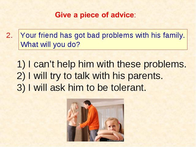 Your friend has got bad problems with his family. What will you do? 2. I can'...