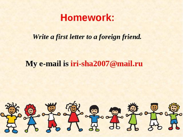 Homework: Write a first letter to a foreign friend. My e-mail is iri-sha2007@...