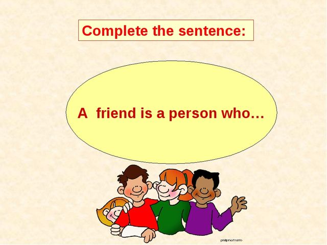 A friend is a person who… Complete the sentence: