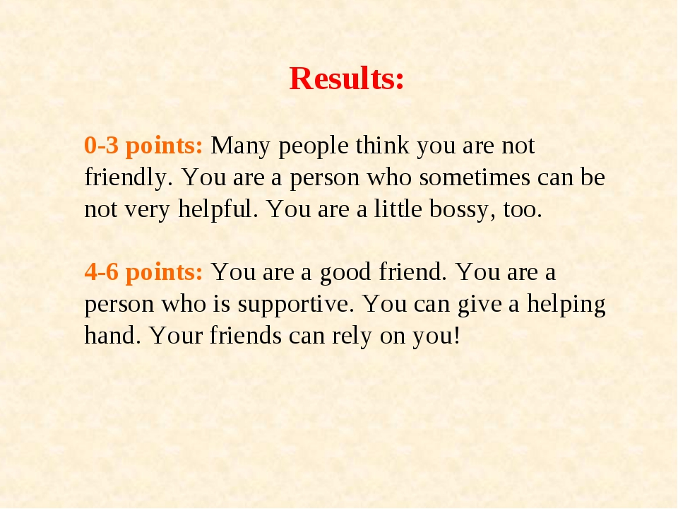 Results: 0-3 points: Many people think you are not friendly. You are a person...