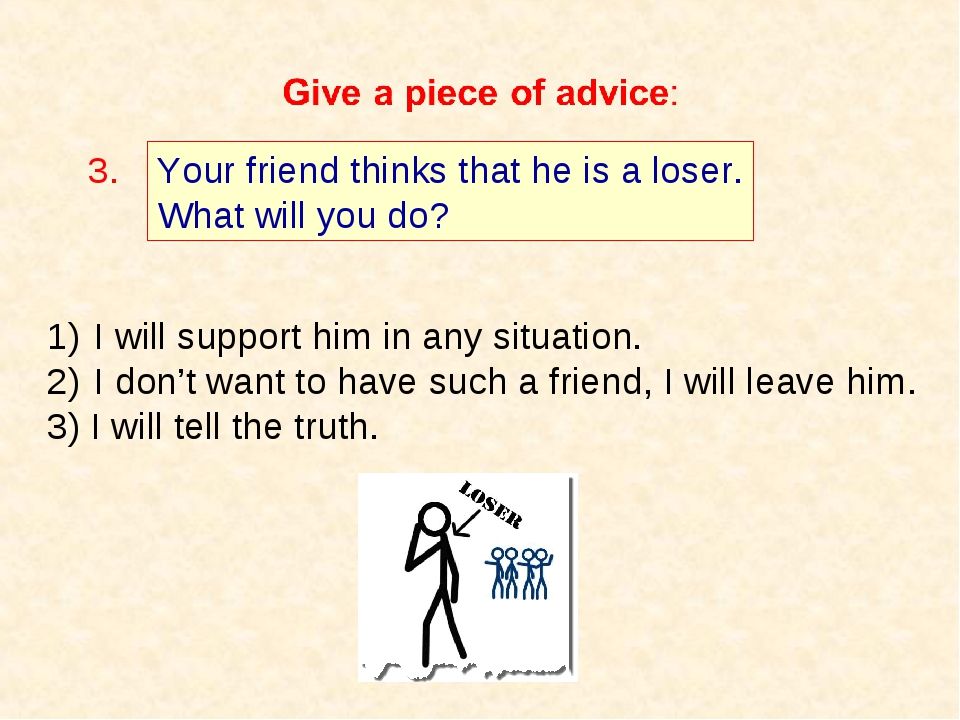 Your friend thinks that he is a loser. What will you do? 3. I will support hi...