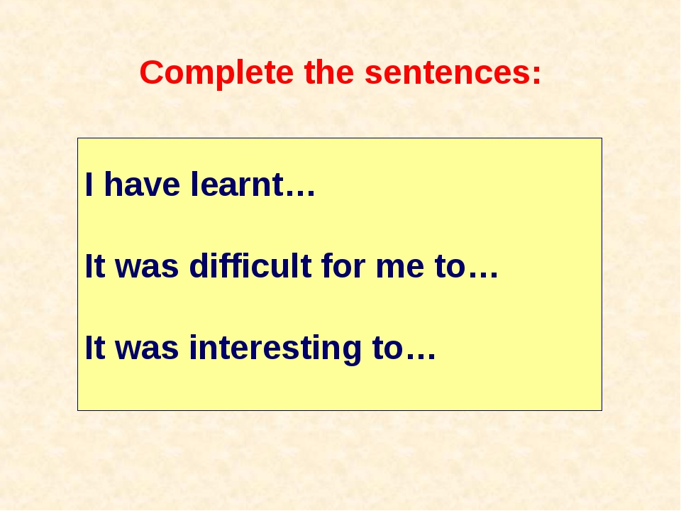 Complete the sentences: I have learnt… It was difficult for me to… It was int...