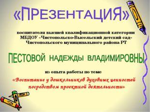 воспитателя высшей квалификационной категории МБДОУ «Чистопольско-Высельский