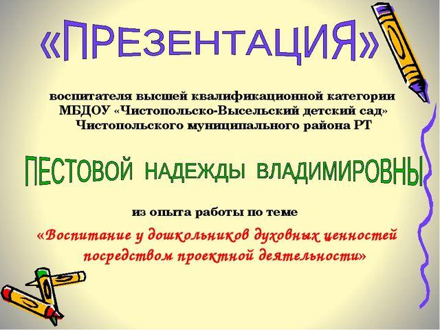 воспитателя высшей квалификационной категории МБДОУ «Чистопольско-Высельский...