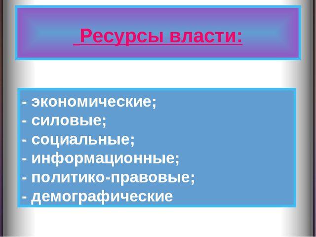 Ресурсы власти: - экономические; - силовые; - социальные; - информационные;...