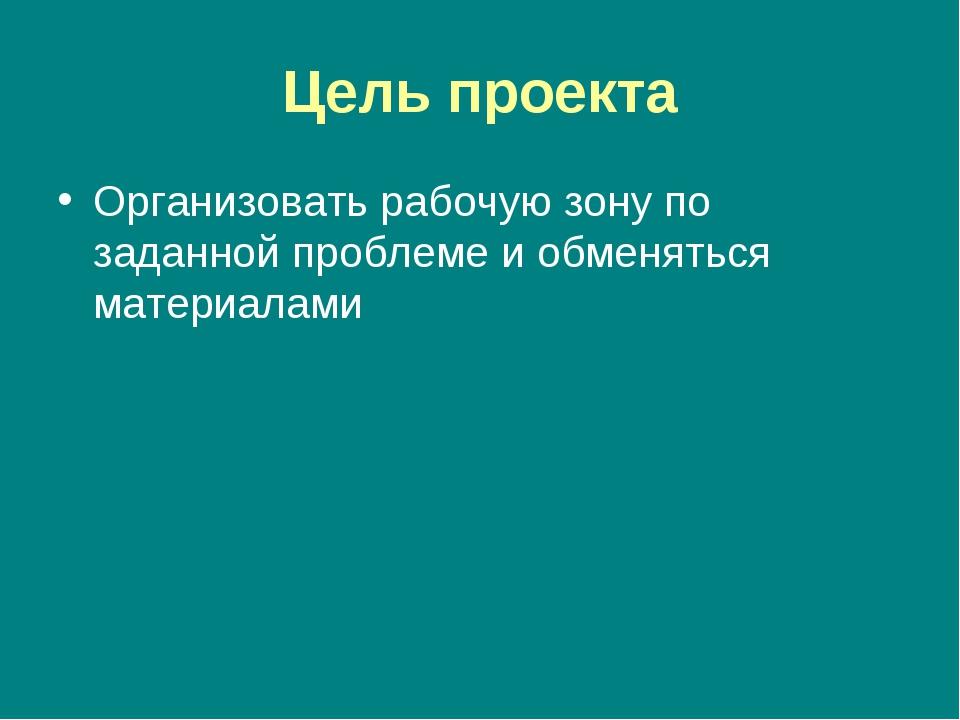 Цель проекта Организовать рабочую зону по заданной проблеме и обменяться мате...