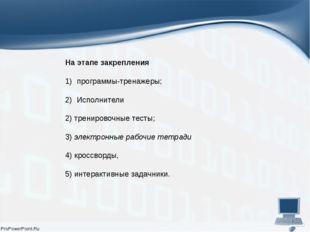 На этапе закрепления программы-тренажеры; Исполнители 2) тренировочные тесты;