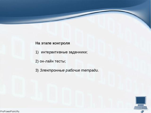 На этапе контроля интерактивные задачники; 2) он-лайн тесты; 3) Электронные...